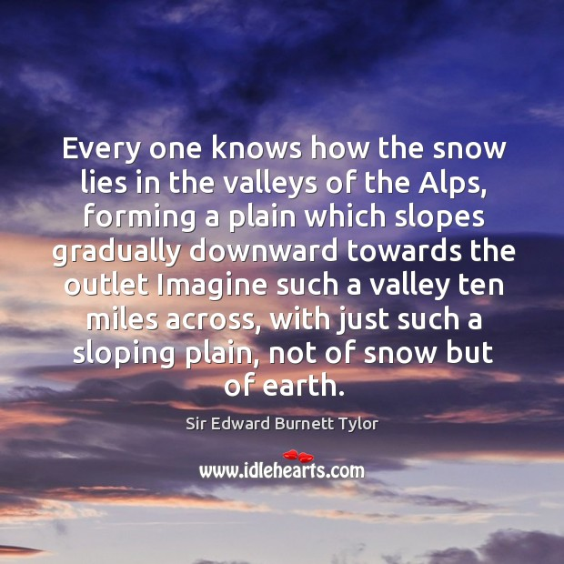 Every one knows how the snow lies in the valleys of the alps, forming a plain which slopes Image