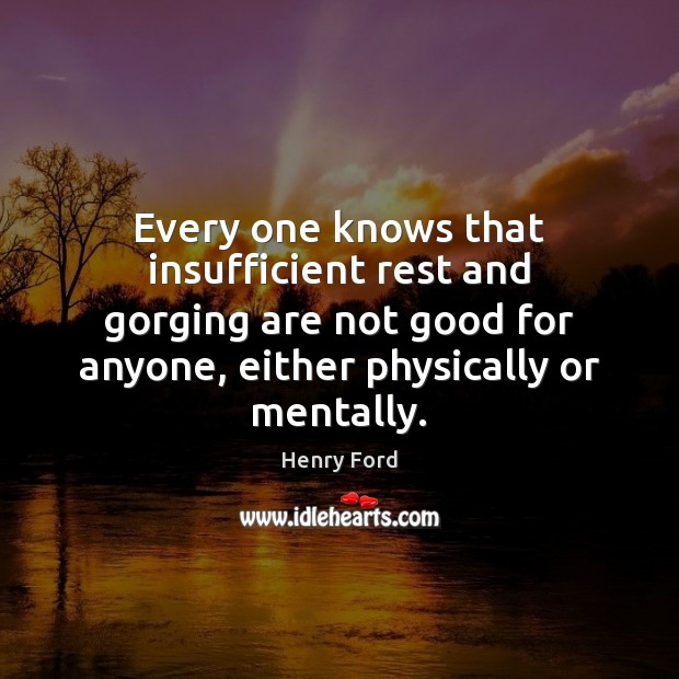 Every one knows that insufficient rest and gorging are not good for Henry Ford Picture Quote