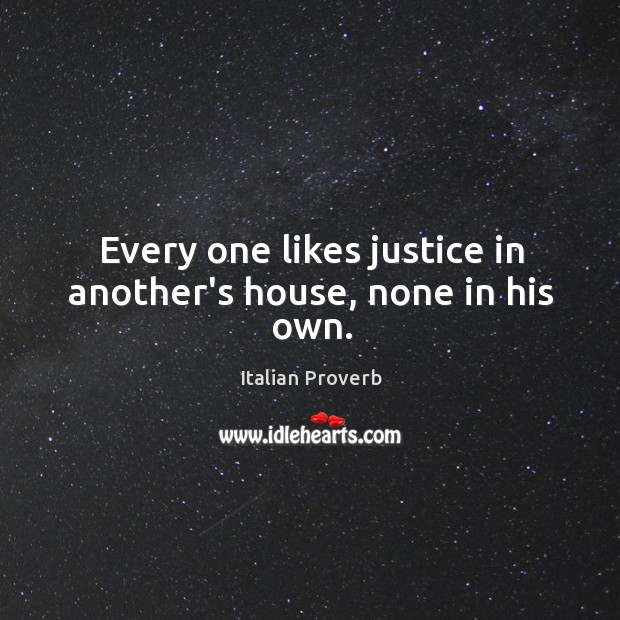 Image, Every one likes justice in another's house, none in his own.