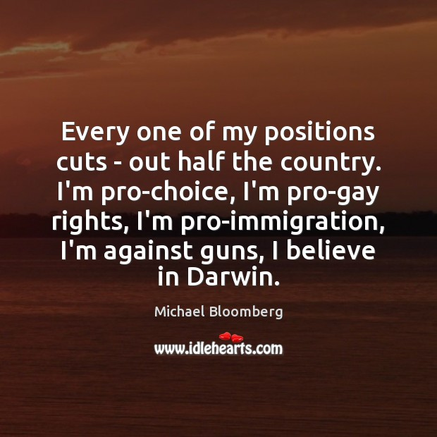 Every one of my positions cuts – out half the country. I'm Michael Bloomberg Picture Quote