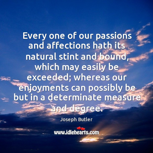 Every one of our passions and affections hath its natural stint and bound Joseph Butler Picture Quote