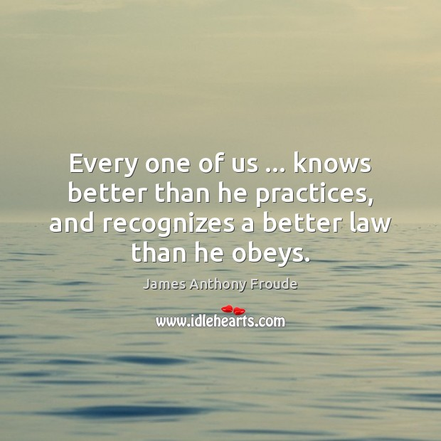 Every one of us … knows better than he practices, and recognizes a Image