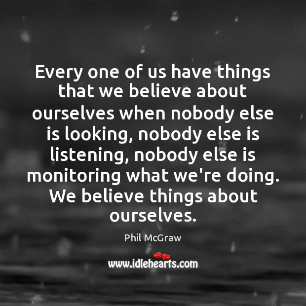 Every one of us have things that we believe about ourselves when Phil McGraw Picture Quote