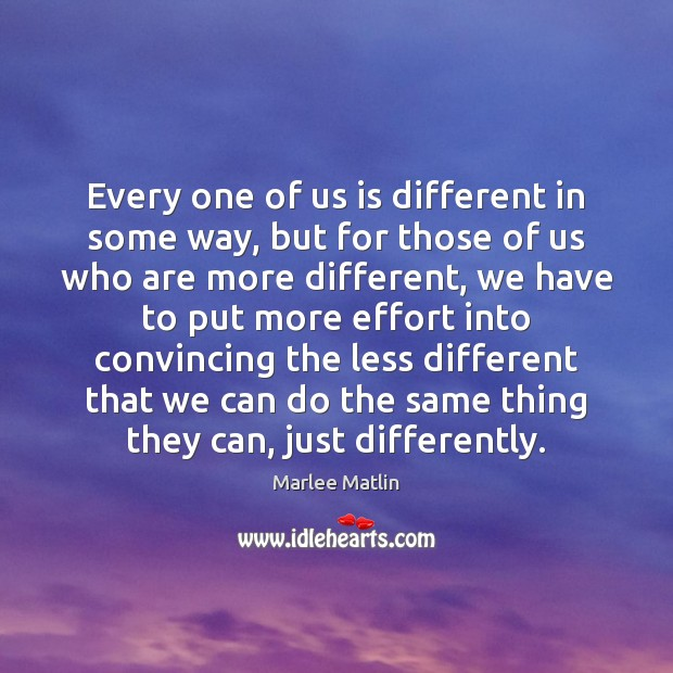 Every one of us is different in some way, but for those Marlee Matlin Picture Quote