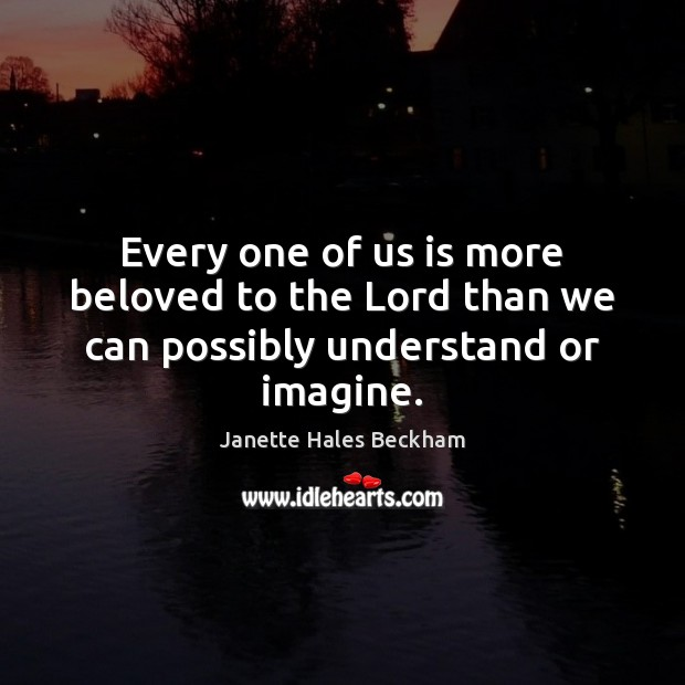Every one of us is more beloved to the Lord than we can possibly understand or imagine. Image