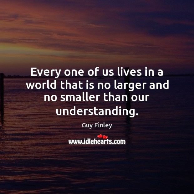Every one of us lives in a world that is no larger and no smaller than our understanding. Guy Finley Picture Quote