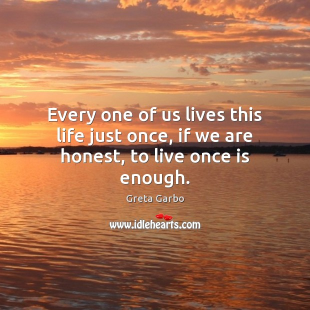 Every one of us lives this life just once, if we are honest, to live once is enough. Greta Garbo Picture Quote