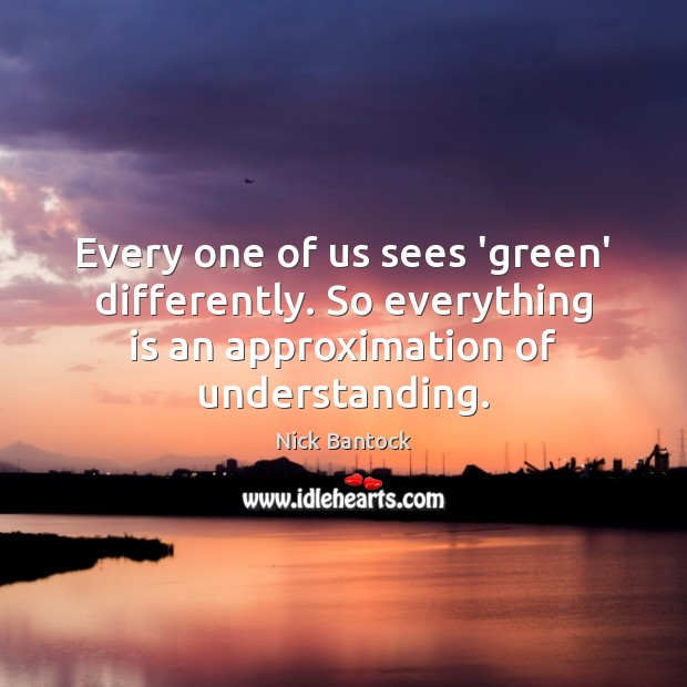 Nick Bantock Picture Quote image saying: Every one of us sees 'green' differently. So everything is an approximation