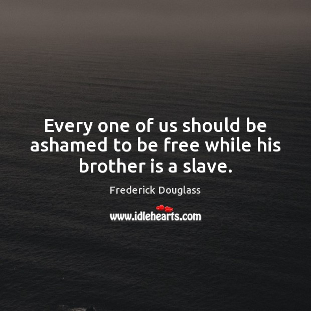 Every one of us should be ashamed to be free while his brother is a slave. Frederick Douglass Picture Quote