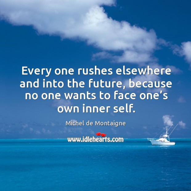 Image, Every one rushes elsewhere and into the future, because no one wants to face one's own inner self.