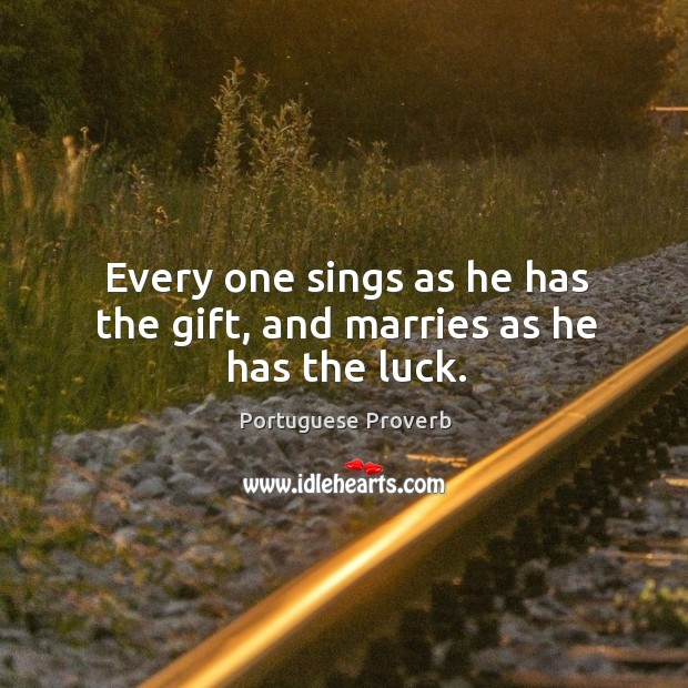 Every one sings as he has the gift, and marries as he has the luck. Image