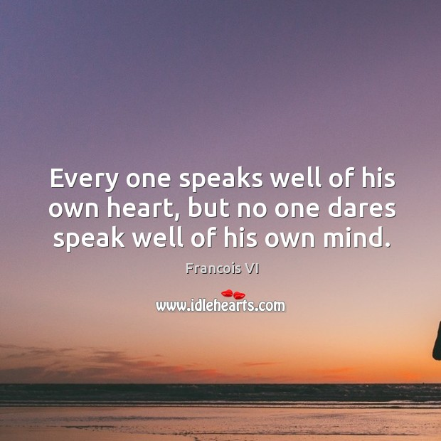 Every one speaks well of his own heart, but no one dares speak well of his own mind. Image