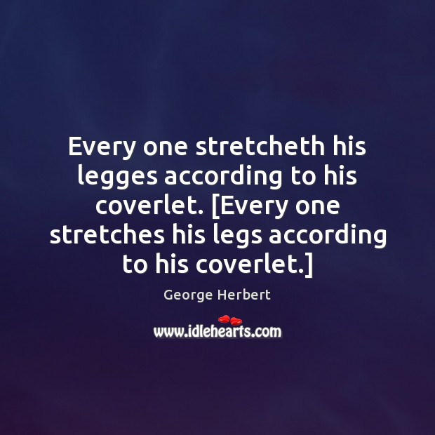 Every one stretcheth his legges according to his coverlet. [Every one stretches George Herbert Picture Quote