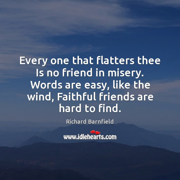 Every one that flatters thee Is no friend in misery. Words are Image