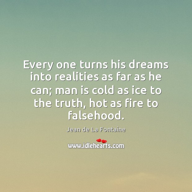 Every one turns his dreams into realities as far as he can; Jean de La Fontaine Picture Quote