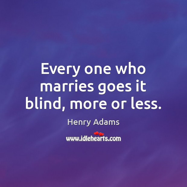 Every one who marries goes it blind, more or less. Henry Adams Picture Quote
