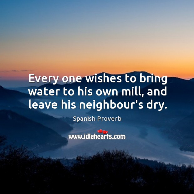 Every one wishes to bring water to his own mill, and leave his neighbour's dry. Image