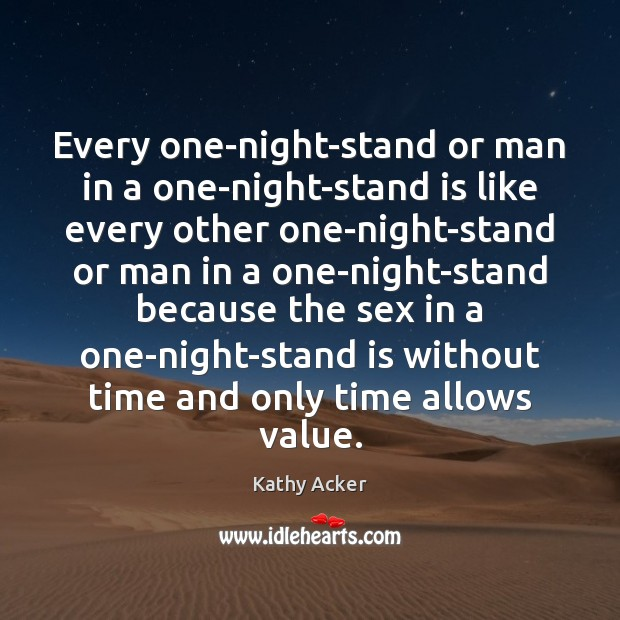 Kathy Acker Picture Quote image saying: Every one-night-stand or man in a one-night-stand is like every other one-night-stand