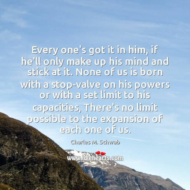 Every one's got it in him, if he'll only make up his Charles M. Schwab Picture Quote
