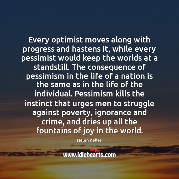 Every optimist moves along with progress and hastens it, while every pessimist Helen Keller Picture Quote