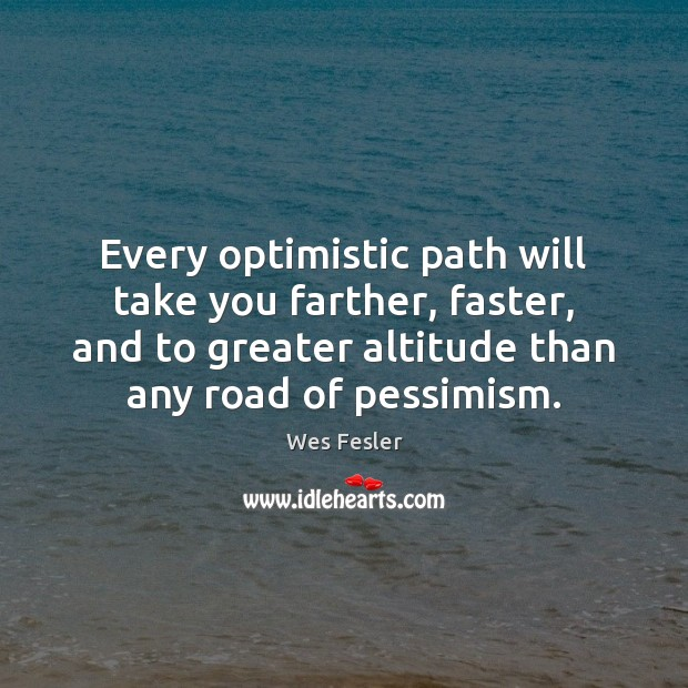 Every optimistic path will take you farther, faster, and to greater altitude Wes Fesler Picture Quote