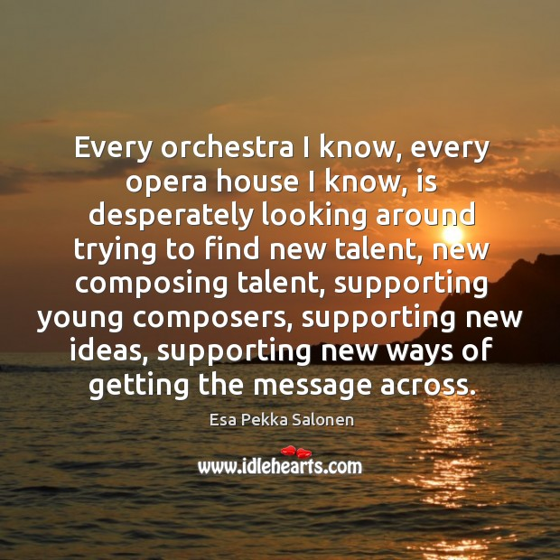 Every orchestra I know, every opera house I know, is desperately looking Image
