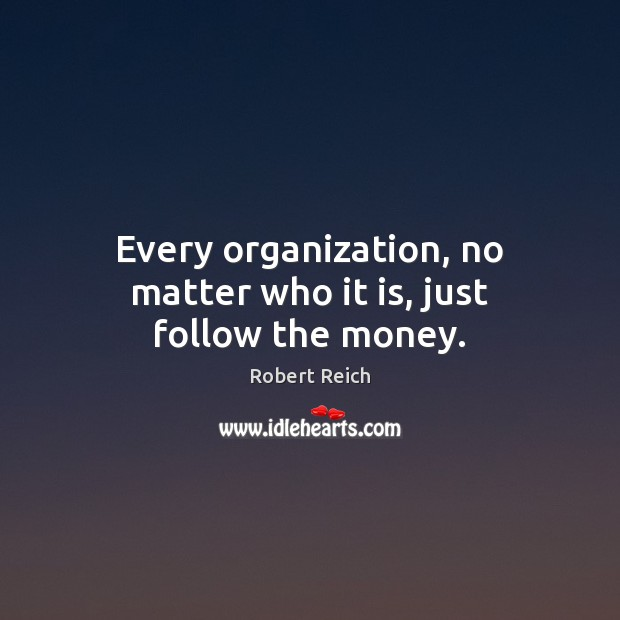 Every organization, no matter who it is, just follow the money. Image
