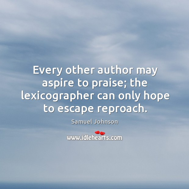 Image, Every other author may aspire to praise; the lexicographer can only hope to escape reproach.