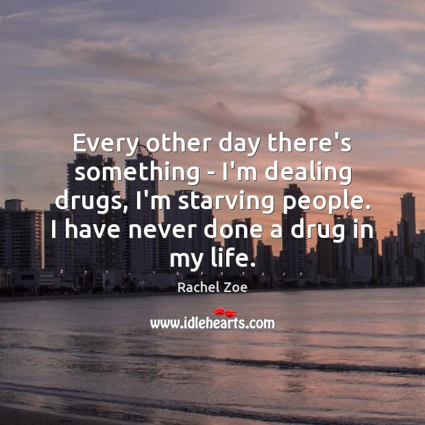 Every other day there's something – I'm dealing drugs, I'm starving people. Image