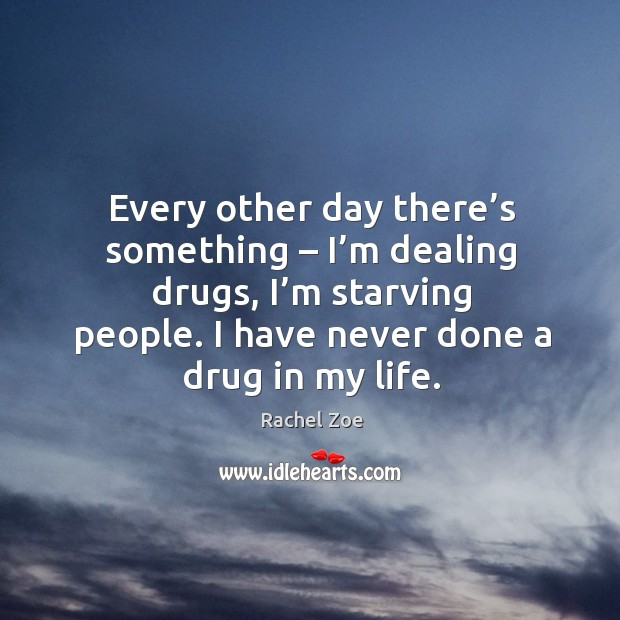 Image, Every other day there's something – I'm dealing drugs, I'm starving people. I have never done a drug in my life.