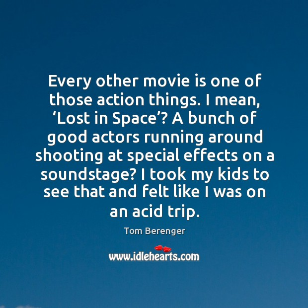 Every other movie is one of those action things. I mean, 'lost in space'? Image