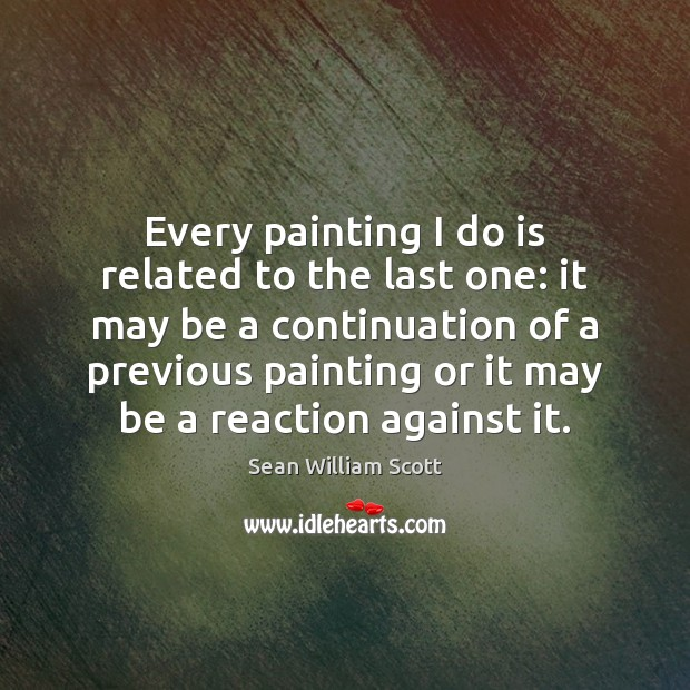 Every painting I do is related to the last one: it may Sean William Scott Picture Quote