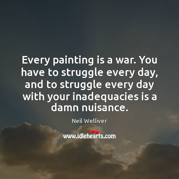 Every painting is a war. You have to struggle every day, and Image
