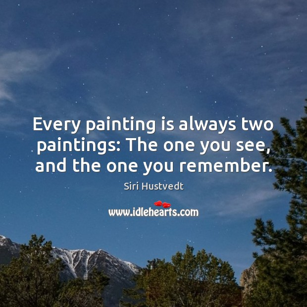 Every painting is always two paintings: The one you see, and the one you remember. Siri Hustvedt Picture Quote
