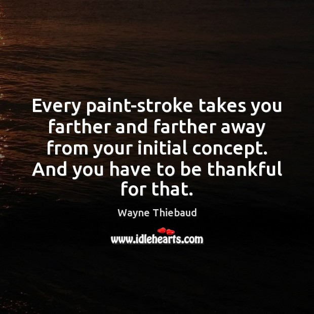 Every paint-stroke takes you farther and farther away from your initial concept. Wayne Thiebaud Picture Quote