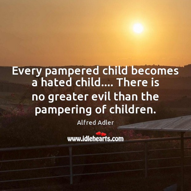 Image, Every pampered child becomes a hated child…. There is no greater evil