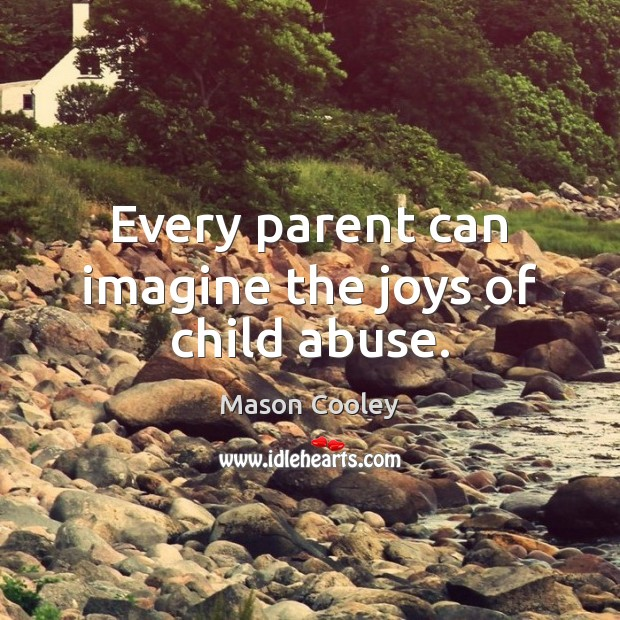 Every parent can imagine the joys of child abuse. Image
