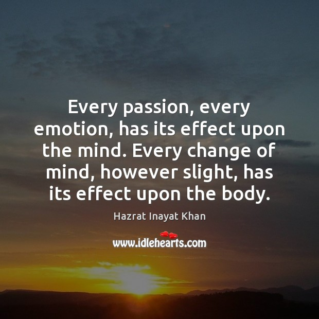 Every passion, every emotion, has its effect upon the mind. Every change Hazrat Inayat Khan Picture Quote