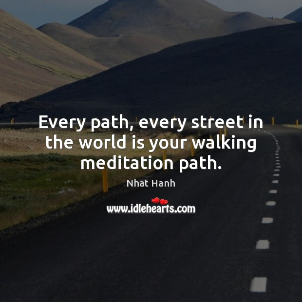 Image, Every path, every street in the world is your walking meditation path.