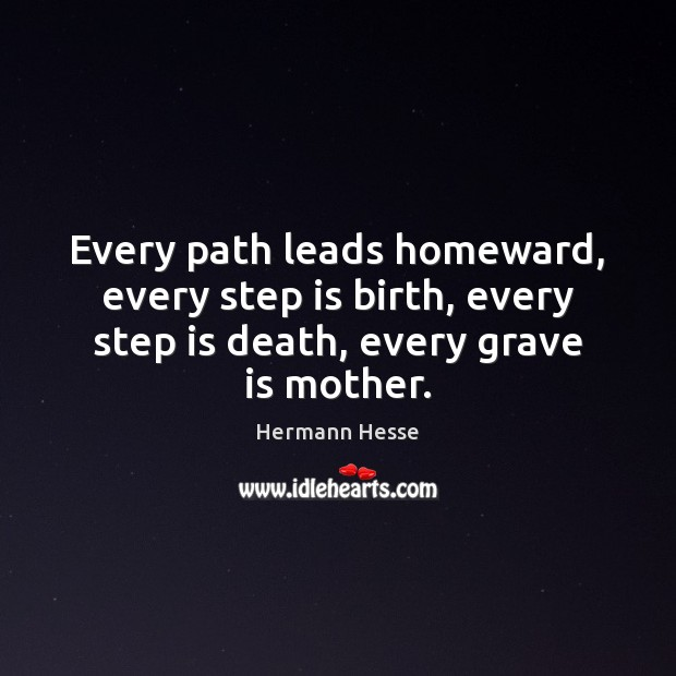 Image, Every path leads homeward, every step is birth, every step is death,