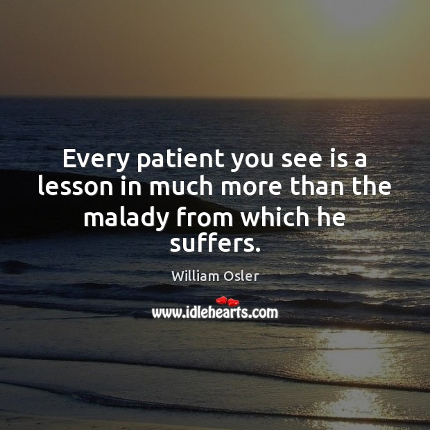 Image, Every patient you see is a lesson in much more than the malady from which he suffers.