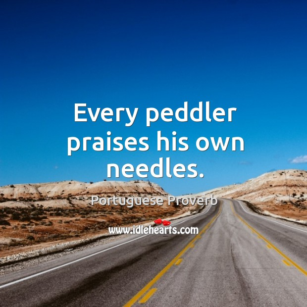 Image, Every peddler praises his own needles.