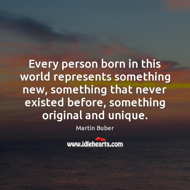Every person born in this world represents something new, something that never Martin Buber Picture Quote
