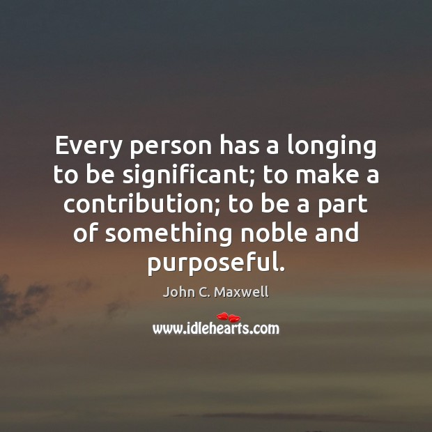 Every person has a longing to be significant; to make a contribution; Image