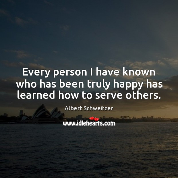 Every person I have known who has been truly happy has learned how to serve others. Albert Schweitzer Picture Quote