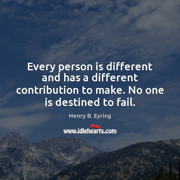Every person is different and has a different contribution to make. No Henry B. Eyring Picture Quote