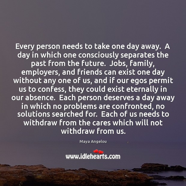 Every person needs to take one day away.  A day in which Maya Angelou Picture Quote
