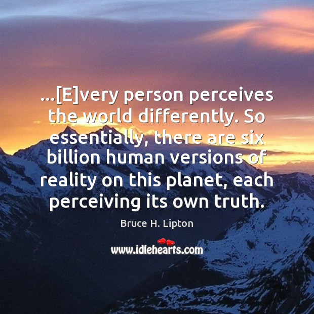 …[E]very person perceives the world differently. So essentially, there are six Bruce H. Lipton Picture Quote