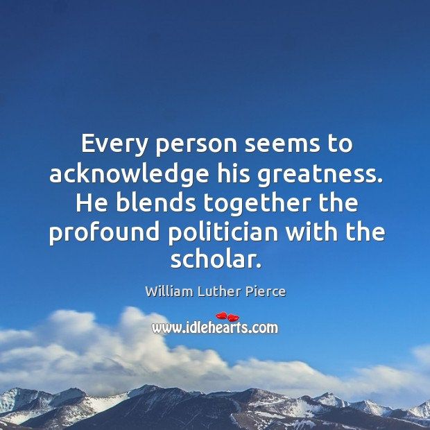 Every person seems to acknowledge his greatness. He blends together the profound politician with the scholar. Image