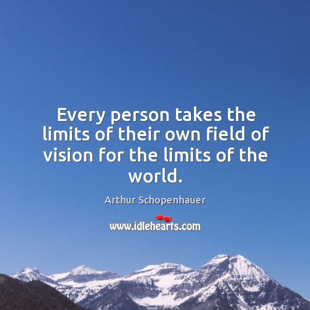 Every person takes the limits of their own field of vision for the limits of the world. Image